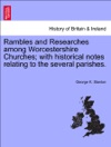 Rambles And Researches Among Worcestershire Churches With Historical Notes Relating To The Several Parishes