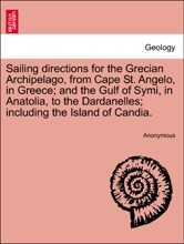 Sailing Directions For The Grecian Archipelago, From Cape St. Angelo, In Greece; And The Gulf Of Symi, In Anatolia, To The Dardanelles; Including The Island Of Candia.