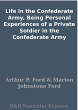 Life In The Confederate Army, Being Personal Experiences Of A Private Soldier In The Confederate Army