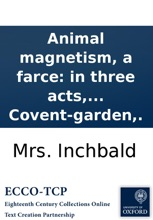 Animal Magnetism, A Farce: In Three Acts, As Performed At The Theatre Royal, Covent-garden,.