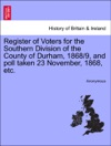 Register Of Voters For The Southern Division Of The County Of Durham 18689 And Poll Taken 23 November 1868 Etc