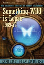 The Collected Stories Of Robert Silverberg, Volume Three: Something Wild Is Loose 1969-72