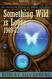 The Collected Stories of Robert Silverberg, Volume Three: Something Wild is Loose 1969-72 PDF Download