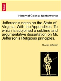 Jefferson S Notes On The State Of Virginia With The Appendixes To Which Is Subjoined A Sublime And Argumentative Dissertation On Mr Jefferson S Religious Principles