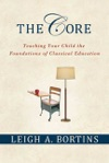 The Core Teaching Your Child The Foundations Of Classical Education