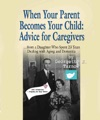 WHEN YOUR PARENT BECOMES YOUR CHILD Advice For Caregiversfrom A Daughter Who Spent 23 Years Dealing With Aging And Dementia