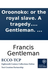 Oroonoko: Or The Royal Slave. A Tragedy. Altered From Southerne, By Francis Gentleman. ...