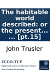 The Habitable World Described Or The Present State Of The People In All Parts Of The Globe From North To South Shewing The Situation Extent Climate  Including All The New Discoveries  With A Great Variety Of Maps And Copper-plates  By Th