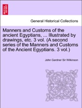 Manners And Customs Of The Ancient Egyptians, ... Illustrated By Drawings, Etc. 3 Vol. (A Second Series Of The Manners And Customs Of The Ancient Egyptians. 3 Vol.) Vol. II. Third Edition