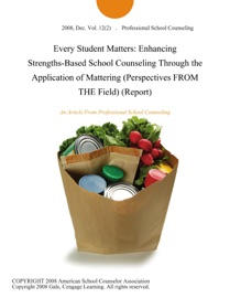 Every Student Matters Enhancing Strengths Based School Counseling Through The Application Of Mattering Perspectives From The Field Report
