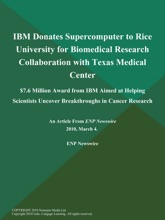 IBM Donates Supercomputer to Rice University for Biomedical Research Collaboration with Texas Medical Center; $7.6 Million Award from IBM Aimed at Helping Scientists Uncover Breakthroughs in Cancer Research