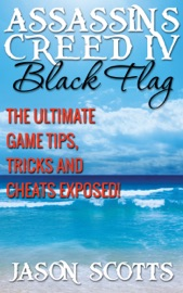 ASSASSINS CREED IV BLACK FLAG: THE ULTIMATE GAME TIPS, TRICKS AND CHEATS EXPOSED!