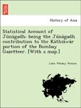 Statistical Account Of Júnágadh; Being The Júnágadh Contribution To The Káthiáwár Portion Of The Bombay Gazetteer. [With A Map.]