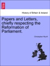 Papers And Letters Chiefly Respecting The Reformation Of Parliament