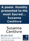 A Poem Humbly Presented To His Most Sacred Majesty George King Of Great Britain France And Ireland Upon His Accession To The Throne By Susanna Centlivre
