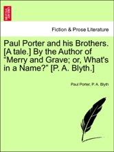 """Paul Porter And His Brothers. [A Tale.] By The Author Of """"Merry And Grave; Or, What's In A Name?"""" [P. A. Blyth.]"""