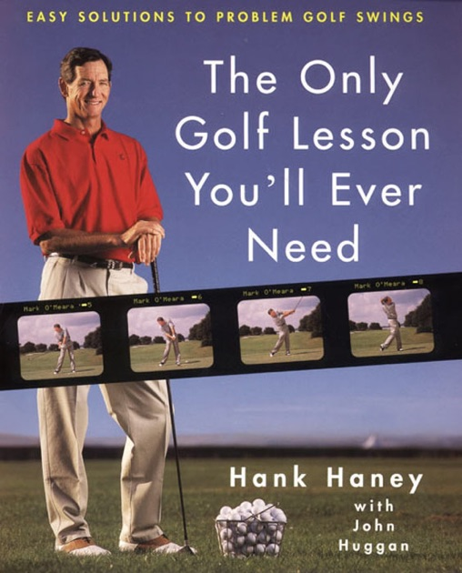 The Only Golf Lesson Youll Ever Need By Hank Haney John Huggan On