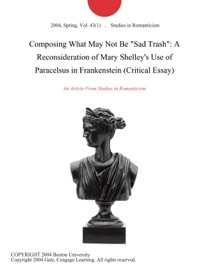 Composing What May Not Be Sad Trash A Reconsideration Of Mary Shelley S Use Of Paracelsus In Frankenstein Critical Essay