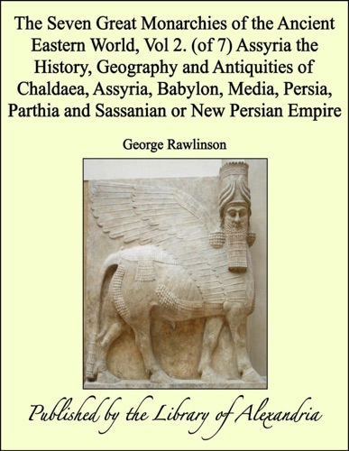 The Seven Great Monarchies of the Ancient Eastern World, Vol 2. (of 7): Assyria the History, Geography and Antiquities of Chaldaea, Assyria, Babylon, Media, Persia, Parthia and Sassanian or New Persian Empire