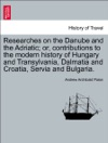 Researches On The Danube And The Adriatic Or Contributions To The Modern History Of Hungary And Transylvania Dalmatia And Croatia Servia And Bulgaria VOL I