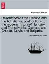 Researches On The Danube And The Adriatic; Or, Contributions To The Modern History Of Hungary And Transylvania, Dalmatia And Croatia, Servia And Bulgaria. VOL. I.