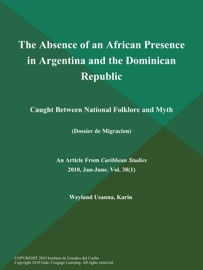 THE ABSENCE OF AN AFRICAN PRESENCE IN ARGENTINA AND THE DOMINICAN REPUBLIC: CAUGHT BETWEEN NATIONAL FOLKLORE AND MYTH (DOSSIER DE MIGRACION)