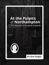 At The Pulpits Of Northampton The Sermons Of Jonathan Edwards