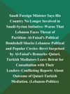 Saudi Foreign Minister Says His Country No Longer Involved In Saudi-Syrian Initiative--Warns That Lebanon Faces Threat Of Partition--Al-Faisals Political Bombshell Shocks Lebanese Political And Popular Circles--Berri Surprised By Al-Faisals Remarks--Qatari Turkish Mediators Leave Beirut For Consultation With Their Leaders--Conflicting Reports About Outcome Of Qatari-Turkish Mediation Lebanon-Politics