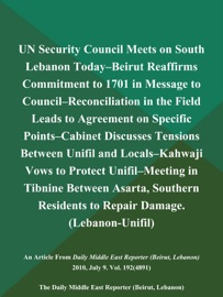 UN SECURITY COUNCIL MEETS ON SOUTH LEBANON TODAY--BEIRUT REAFFIRMS COMMITMENT TO 1701 IN MESSAGE TO COUNCIL--RECONCILIATION IN THE FIELD LEADS TO AGREEMENT ON SPECIFIC POINTS--CABINET DISCUSSES TENSIONS BETWEEN UNIFIL AND LOCALS--KAHWAJI VOWS TO PROTECT U