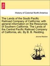The Lands of the South Pacific Railroad Company of California; with general information on the Resources of Southern California. The Lands of the Central Pacific Railroad Company of California, etc. By B. B. Redding.