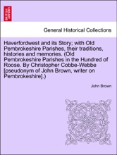 Haverfordwest And Its Story; With Old Pembrokeshire Parishes, Their Traditions, Histories And Memories. (Old Pembrokeshire Parishes In The Hundred Of Roose. By Christopher Cobbe-Webbe [pseudonym Of John Brown, Writer On Pembrokeshire].)