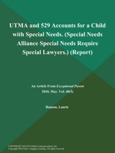 UTMA and 529 Accounts for a Child with Special Needs (Special Needs Alliance: Special Needs Require Special Lawyers.) (Report)