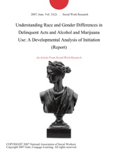 Understanding Race and Gender Differences in Delinquent Acts and Alcohol and Marijuana Use: A Developmental Analysis of Initiation (Report)