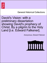 David's Vision: with a preliminary dissertation showing David's prophecy of Christ. By a pilgrim to the Holy Land [i.e. Edward Falkener].