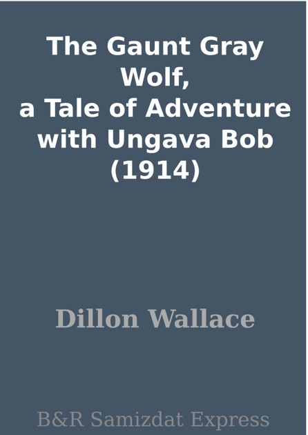 The Gaunt Gray Wolf A Tale of Adventure With Ungava Bob
