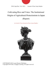 Cultivating Rice And Votes: The Institutional Origins Of Agricultural Protectionism In Japan (Report)