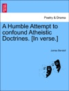 A Humble Attempt To Confound Atheistic Doctrines In Verse