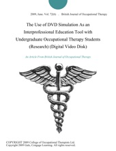The Use of DVD Simulation As an Interprofessional Education Tool with Undergraduate Occupational Therapy Students (Research) (Digital Video Disk)