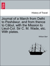 Journal Of A March From Delhi To Peshâwur, And From Thence To Câbul, With The Mission To Lieut-Col. Sir C. M. Wade, Etc. With Plates.