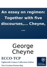 An Essay On Regimen: Together With Five Discourses, Medical, Moral, And Philosophical: Serving To Illustrate The Principles And Theory Of Philosophical Medicin, ... By Geo. Cheyne, ...