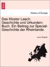 Das Kloster Laach Geschichte Und Urkunden-Buch Ein Beitrag Zur Special-Geschichte Der Rheinlande