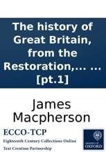 The History Of Great Britain, From The Restoration, To The Accession Of The House Of Hannover: By James Macpherson, In Two Volumes. ... [pt.1]