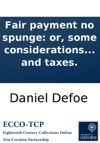 Fair Payment No Spunge Or Some Considerations On The Unreasonableness Of Refusing To Receive Back Money Lent On Publick Securities And The Necessity Of Setting The Nation Free From The Insupportable Burthen Of Debt And Taxes