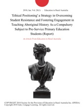 'Ethical Positioning' a Strategy in Overcoming Student Resistance and Fostering Engagement in Teaching Aboriginal History As a Compulsory Subject to Pre-Service Primary Education Students (Report)