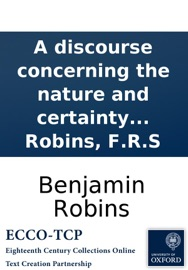A DISCOURSE CONCERNING THE NATURE AND CERTAINTY OF SIR ISAAC NEWTONS METHODS OF FLUXIONS, AND OF PRIME AND ULTIMATE RATIOS. BY BENJAMIN ROBINS, F.R.S