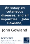 An Essay On Cutaneous Diseases And All Impurities Of The Skin Proposing A Specific And Method Of Cure By John Gowland
