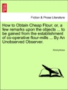 How To Obtain Cheap Flour Or A Few Remarks Upon The Objects  To Be Gained From The Establishment Of Co-operative Flour-mills  By An Unobserved Observer