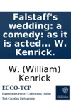 Falstaffs Wedding A Comedy As It Is Acted At The Theatre Royal In Drury-Lane Being A Sequel To The Second Part Of The Play Of King Henry The Fourth Written In Imitation Of Shakespeare By W Kenrick