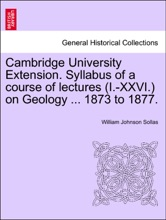 Cambridge University Extension. Syllabus Of A Course Of Lectures (I.-XXVI.) On Geology ... 1873 To 1877.