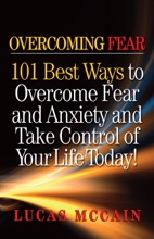 Overcoming Fear: 101 Best Ways to Overcome Fear and Anxiety and Take Control of Your Life Today!